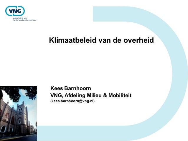 Klimaatbeleid van de overheid Kees Barnhoorn VNG, Afdeling Milieu & Mobiliteit (kees.barnhoorn@vng.nl)