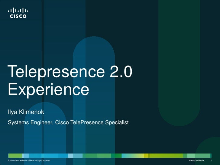 Telepresence 2.0ExperienceIlya KlimenokSystems Engineer, Cisco TelePresence Specialist© 2012 Cisco and/or its affiliates. ...