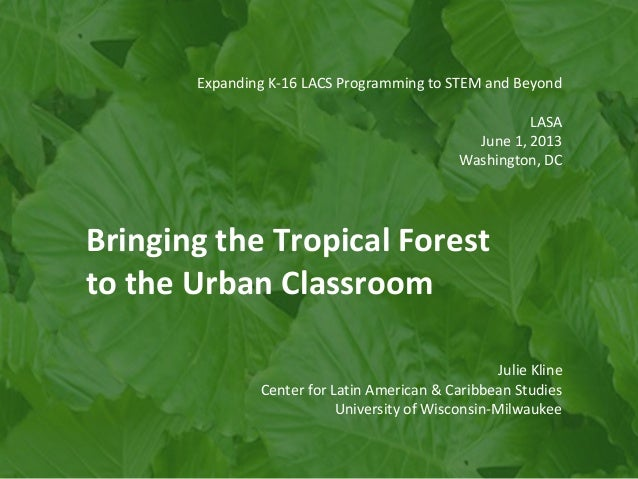 Expanding K-16 LACS Programming to STEM and Beyond LASA June 1, 2013 Washington, DC Bringing the Tropical Forest to the Ur...