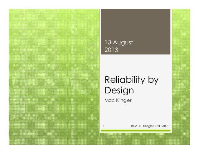 Reliability by Design Mac Klingler 13 August 2013 © M. G. Klingler, Ltd. 20131