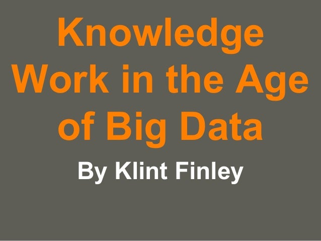 your name Knowledge Work in the Age of Big Data By Klint Finley