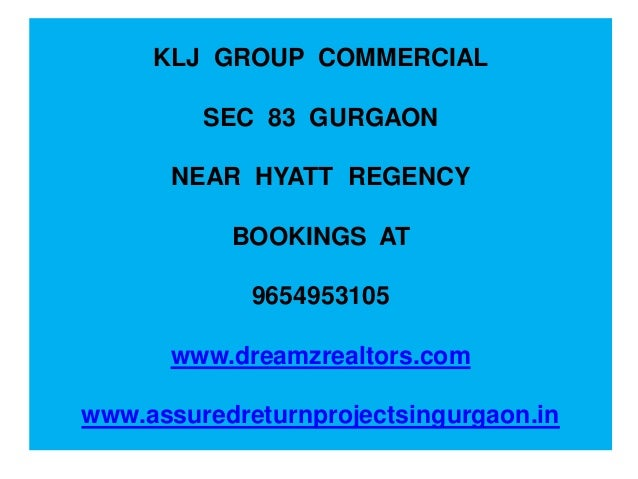 KLJ GROUP COMMERCIAL SEC 83 GURGAON NEAR HYATT REGENCY BOOKINGS AT 9654953105 www.dreamzrealtors.com www.assuredreturnproj...