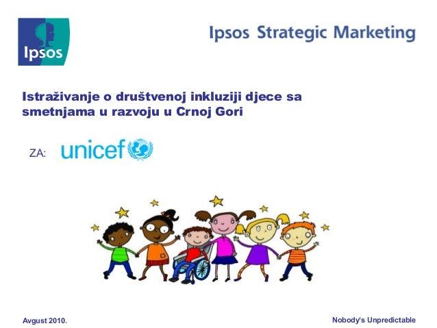 Nobody's UnpredictableAvgust 2010. Istraživanje o društvenoj inkluziji djece sa smetnjama u razvoju u Crnoj Gori ZA: