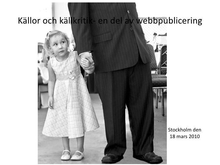 Källor och källkritik- en del av webbpublicering<br />Stockholm den 18 mars 2010<br />