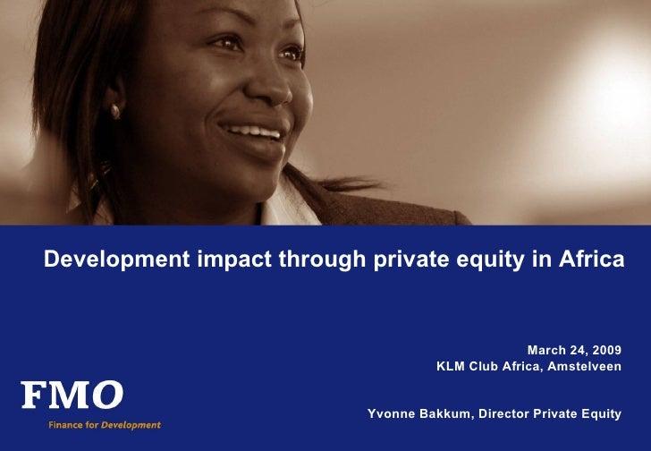 Development impact through private equity in Africa March 24, 2009 KLM Club Africa, Amstelveen Yvonne Bakkum, Director Pri...