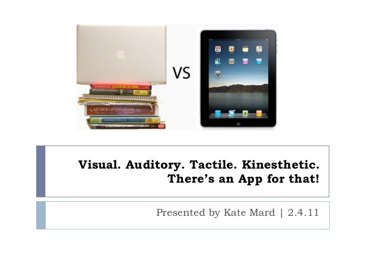 Visual. Auditory. Tactile. Kinesthetic. There's an App for that! Presented by Kate Mard   2.4.11