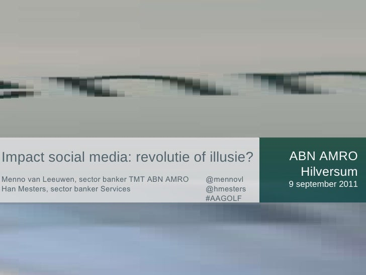 ABN AMRO Hilversum 9 september 2011 Impact social media: revolutie of illusie? Menno van Leeuwen, sector banker TMT ABN AM...