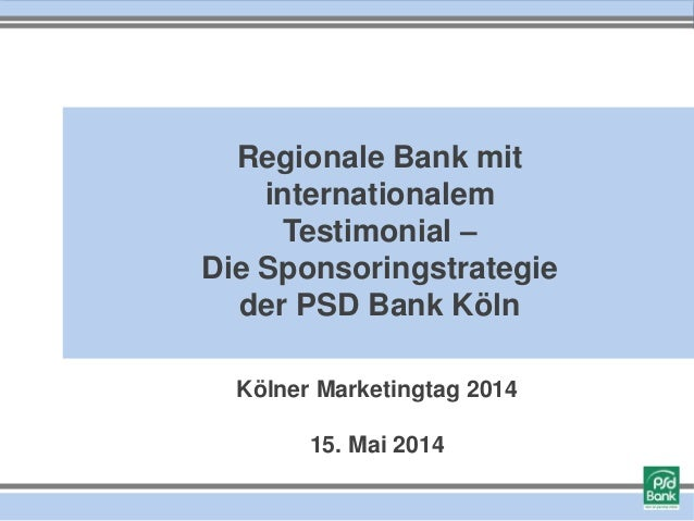 Kölner Marketingtag 2014 15. Mai 2014 Regionale Bank mit internationalem Testimonial – Die Sponsoringstrategie der PSD Ban...