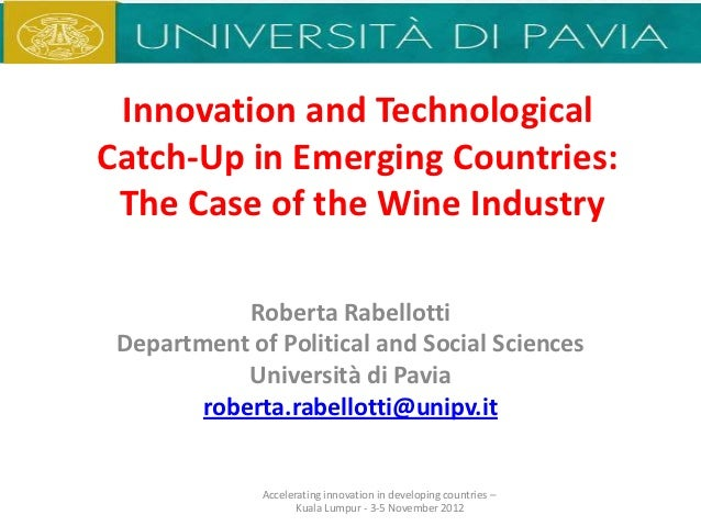 Innovation and TechnologicalCatch-Up in Emerging Countries: The Case of the Wine Industry            Roberta Rabellotti De...