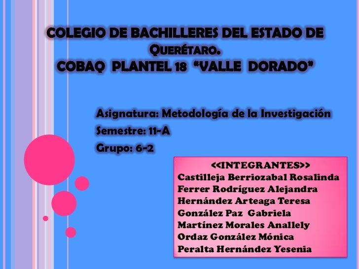 """COLEGIO DE BACHILLERES DEL ESTADO DE  Querétaro. COBAQ  PLANTEL 18  """"VALLE  DORADO""""<br />Asignatura: Metodología de la Inv..."""