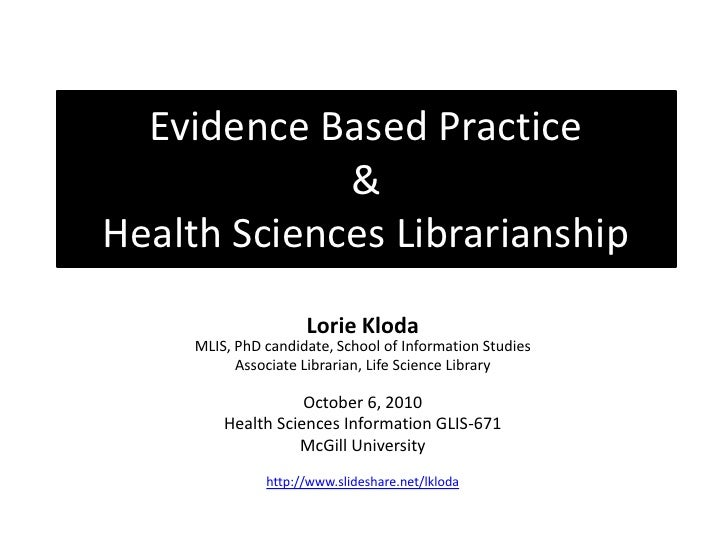 Evidence Based Practice              & Health Sciences Librarianship                Lorie Kloda              MLIS, PhD Stu...