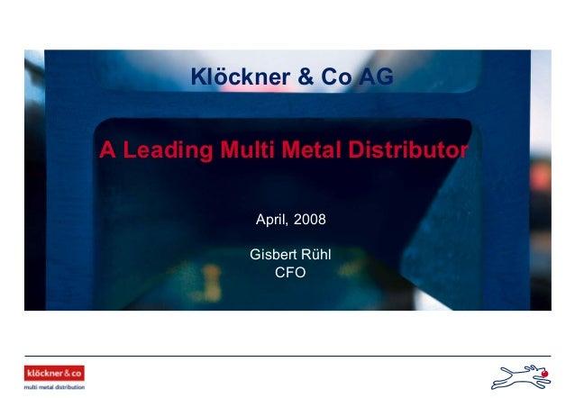 Klöckner & Co AG A Leading Multi Metal Distributor April, 2008 Gisbert Rühl CFO