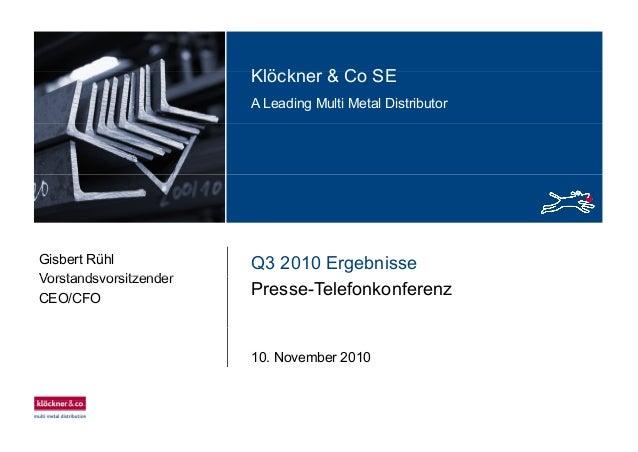 Klö k & C SEKlöckner & Co SE A Leading Multi Metal Distributor Q3 2010 ErgebnisseGisbert Rühl Vorstandsvorsitzender Presse...