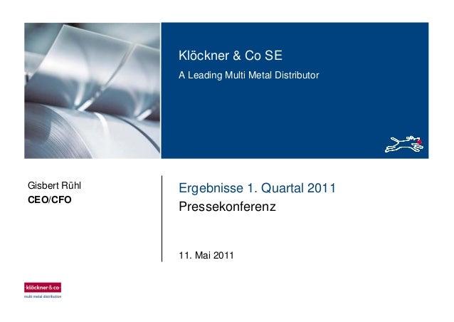 Klöckner & Co SE A Leading Multi Metal Distributor Ergebnisse 1. Quartal 2011 Pressekonferenz 11. Mai 2011 Gisbert Rühl CE...