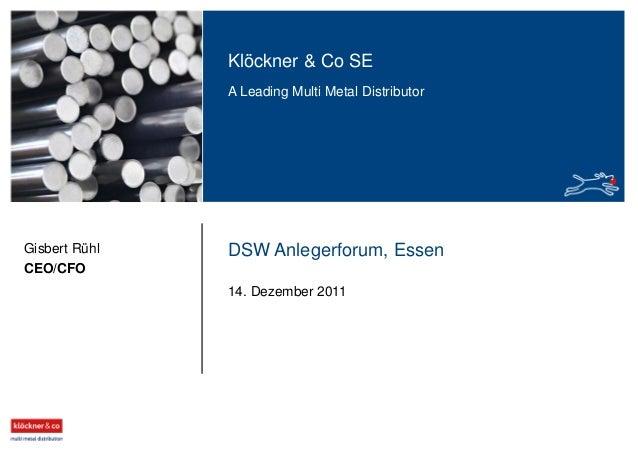 Klöckner & Co SE A Leading Multi Metal Distributor Gisbert Rühl CEO/CFO DSW Anlegerforum, Essen 14. Dezember 2011