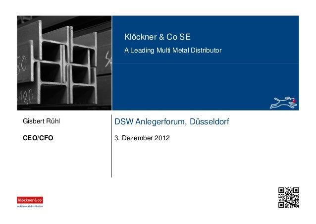 Klöckner & Co SE A Leading Multi Metal Distributor DSW Anlegerforum, Düsseldorf 3. Dezember 2012CEO/CFO Gisbert Rühl