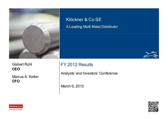 Klöckner & Co SE A Leading Multi Metal Distributor FY 2012 Results Analysts' and Investors' Conference CEO Gisbert Rühl Ma...