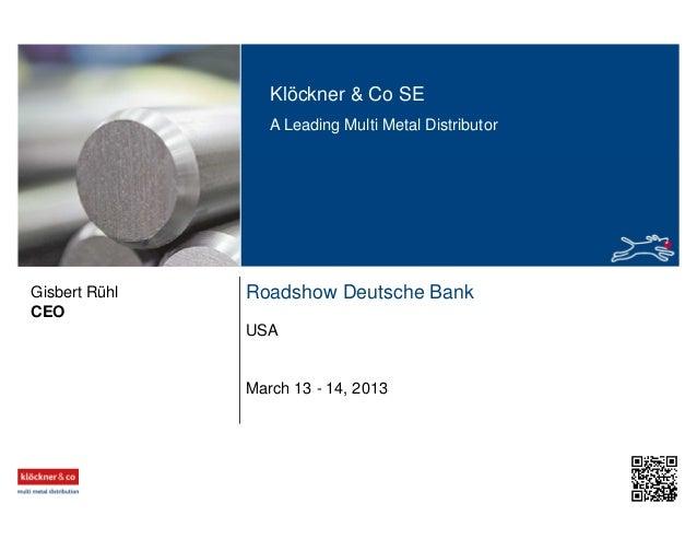 Klöckner & Co SE A Leading Multi Metal Distributor Roadshow Deutsche Bank USA CEO Gisbert Rühl March 13 - 14, 2013