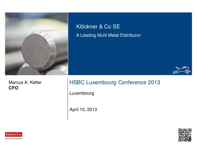 Klöckner & Co SE A Leading Multi Metal Distributor HSBC Luxembourg Conference 2013 Luxembourg CFO Marcus A. Ketter April 1...