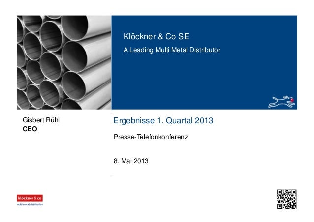 Klöckner & Co SE A Leading Multi Metal Distributor Ergebnisse 1. Quartal 2013 Presse-Telefonkonferenz CEO Gisbert Rühl 8. ...