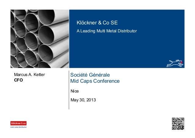 Klöckner & Co SE A Leading Multi Metal Distributor Société Générale Mid Caps ConferenceCFO Marcus A. Ketter May 30, 2013 N...