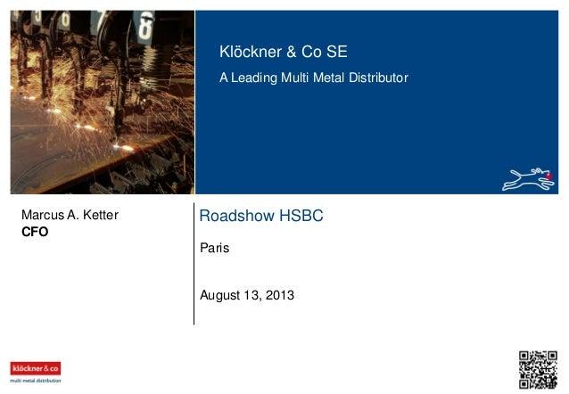 Klöckner & Co SE A Leading Multi Metal Distributor  Marcus A. Ketter CFO  Roadshow HSBC Paris  August 13, 2013