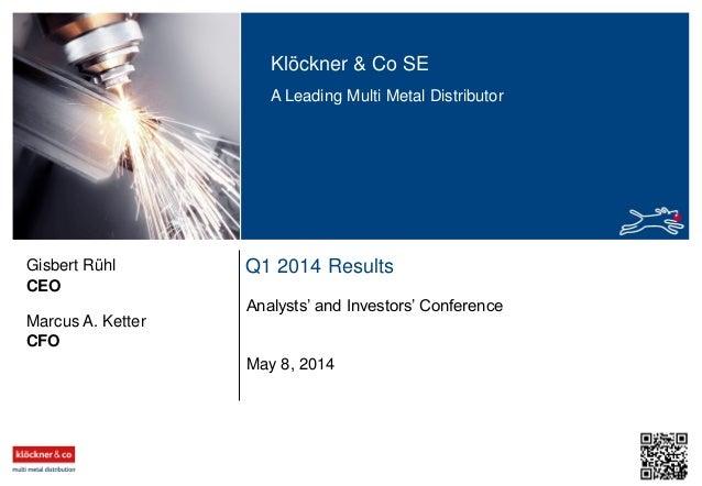 Klöckner & Co SE A Leading Multi Metal Distributor Q1 2014 Results Analysts' and Investors' Conference CEO Gisbert Rühl Ma...