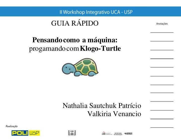 GUIA RÁPIDO Pensando como a máquina:progamando com Klogo-Turtle         Nathalia Sautchuk Patrício                 Valkiri...