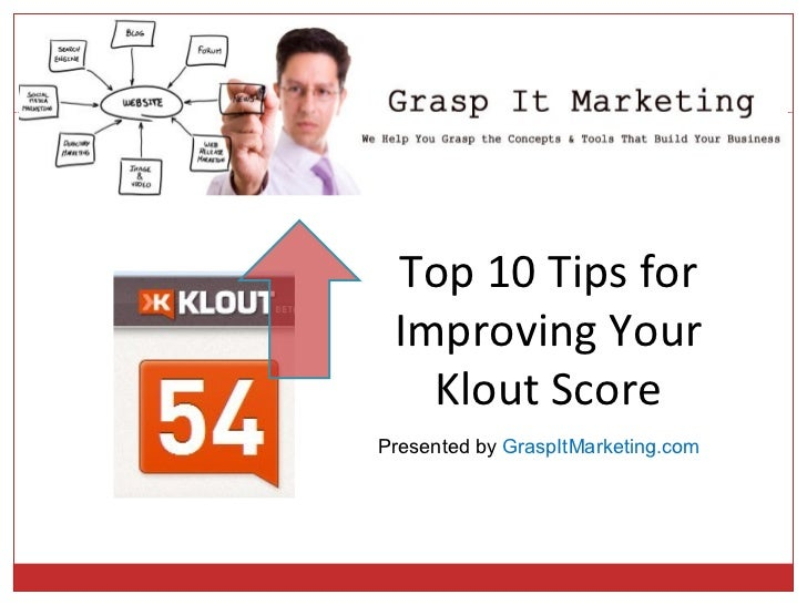 Top 10 Tips for Improving Your   Klout ScorePresented by GraspItMarketing.com