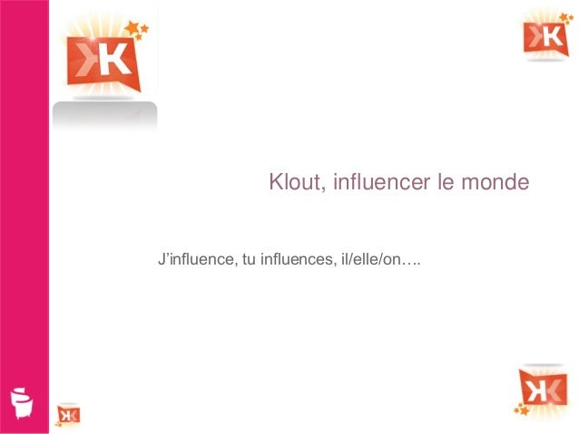 Klout, influencer le mondeJ'influence, tu influences, il/elle/on….