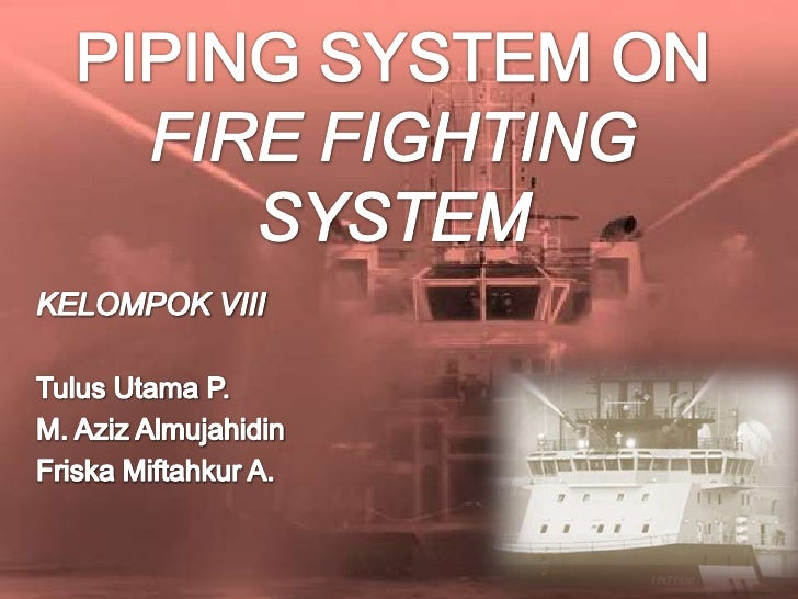 PIPING SYSTEM ON FIRE FIGHTING SYSTEM<br />KELOMPOK VIII<br />TulusUtama P.<br />M. Aziz Almujahidin<br />FriskaMiftahkur ...
