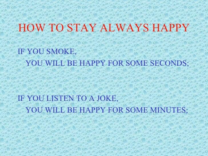 HOW TO STAY ALWAYS HAPPY <ul><li>IF YOU SMOKE, </li></ul><ul><li>YOU WILL BE HAPPY FOR SOME SECONDS; </li></ul><ul><li>IF ...