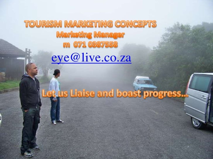 TOURISM MARKETING CONCEPTSMarketing Managerm  071 0387558<br /> eye@live.co.za<br />Let us Liaise and boast progress…<br />