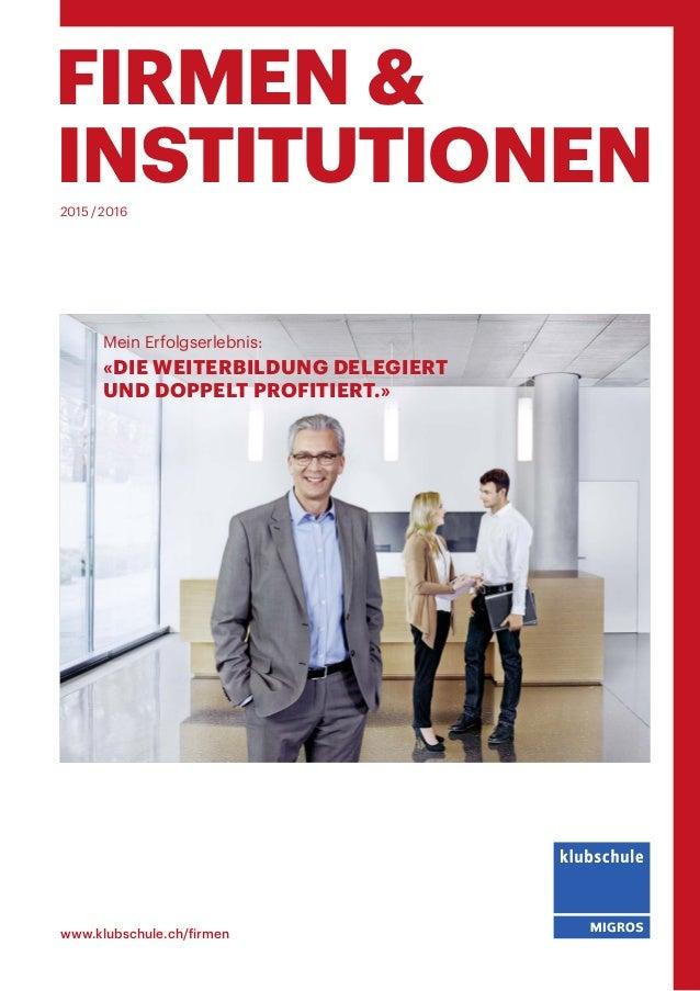 FIRMEN & INSTITUTIONEN www.klubschule.ch/firmen 2015/2016 «DIE WEITERBILDUNG DELEGIERT UND DOPPELT PROFITIERT.» Mein Erf...