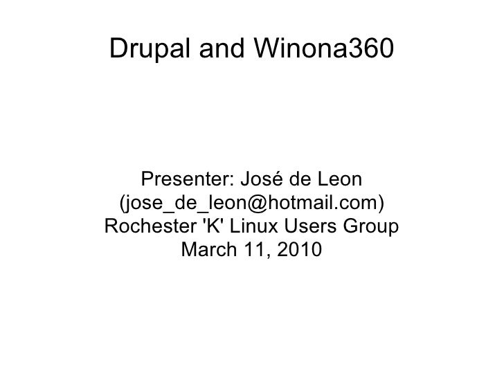 Drupal and Winona360 Presenter: José de Leon (jose_de_leon@hotmail.com) Rochester 'K' Linux Users Group March 11, 2010