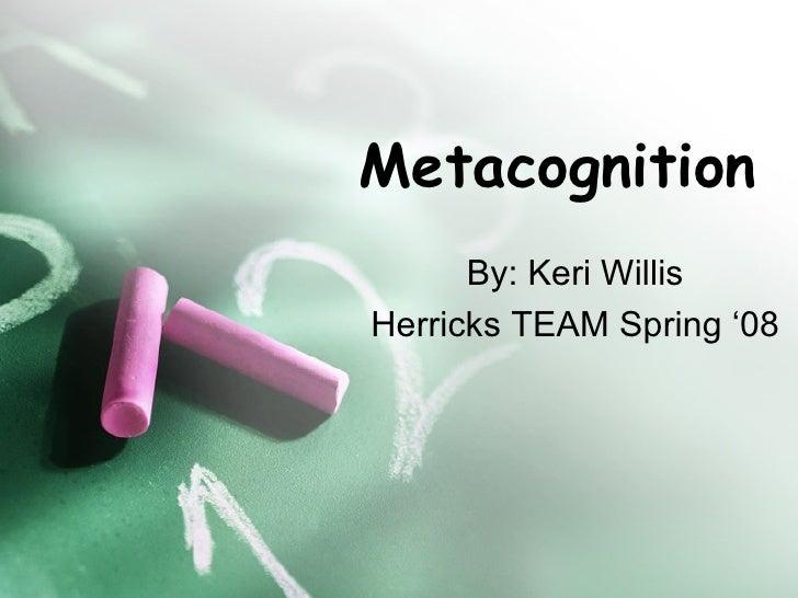 Metacognition By: Keri Willis Herricks TEAM Spring '08