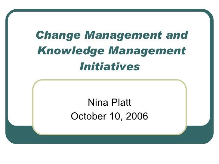 Change Management and Knowledge Management Initiatives  Nina Platt October 10, 2006