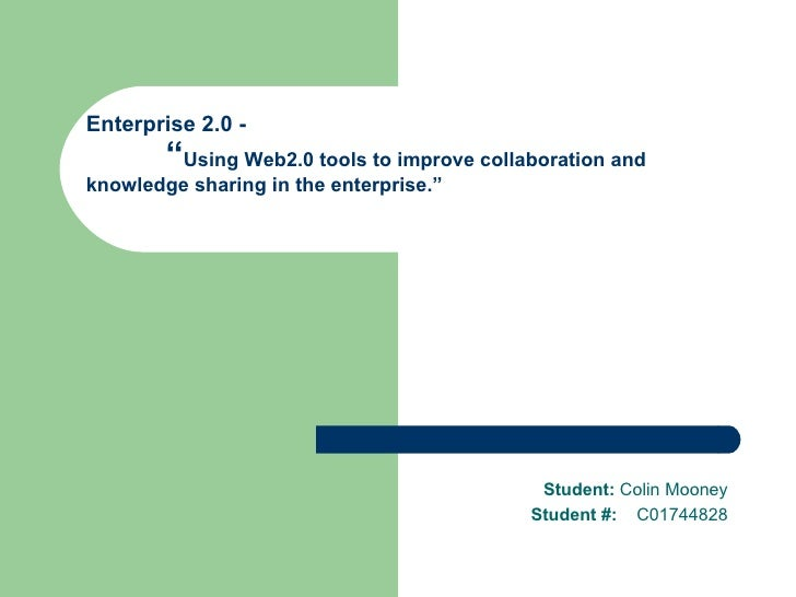 "Enterprise 2.0 -  "" Using Web2.0 tools to improve collaboration and  knowledge sharing in the enterprise."" Student:  Colin..."