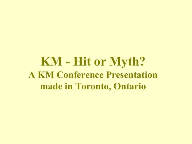 KM - Hit or Myth?A KM Conference Presentation  made in Toronto, Ontario
