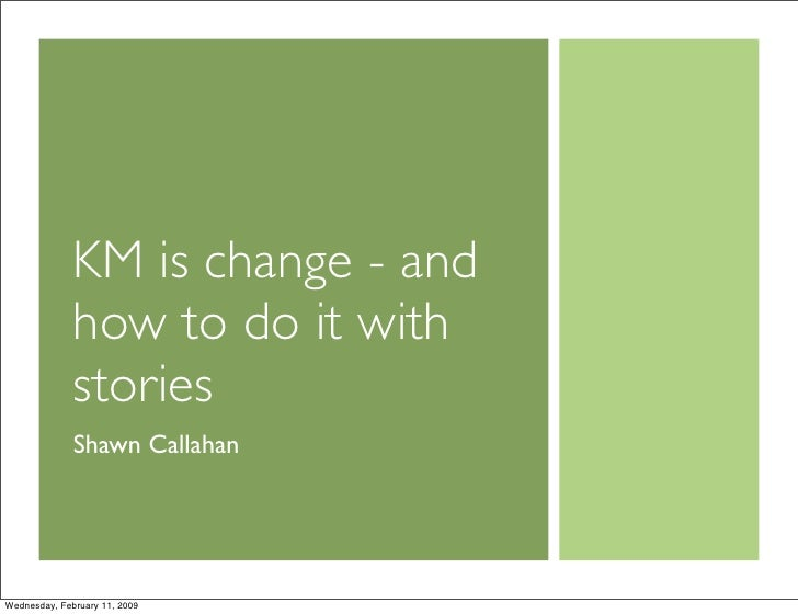 KM is change - and               how to do it with               stories               Shawn Callahan     Wednesday, Febru...