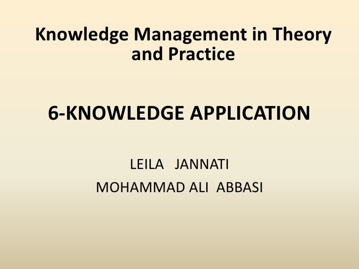 6-KNOWLEDGE APPLICATION <br />LEILA   JANNATI<br />MOHAMMAD ALI  ABBASI<br />Knowledge Management in Theory and Practice<b...