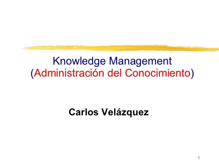 Knowledge Management ( Administración del Conocimiento ) Carlos Velázquez