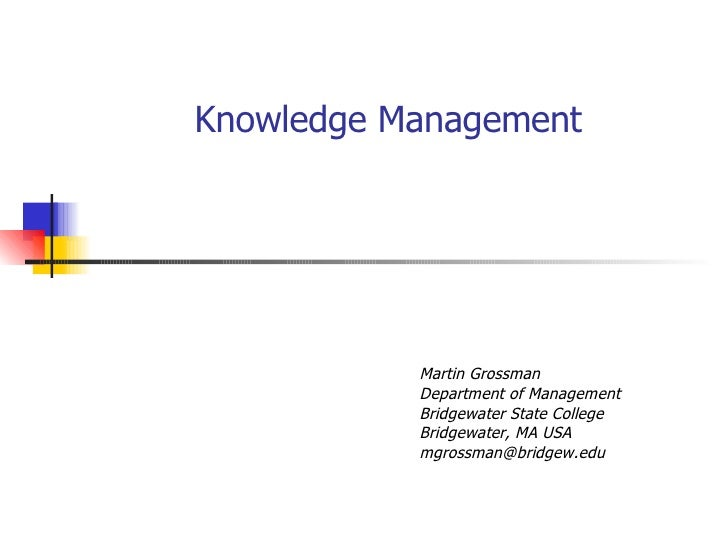 Knowledge Management Martin Grossman Department of Management Bridgewater State College Bridgewater, MA USA [email_address]