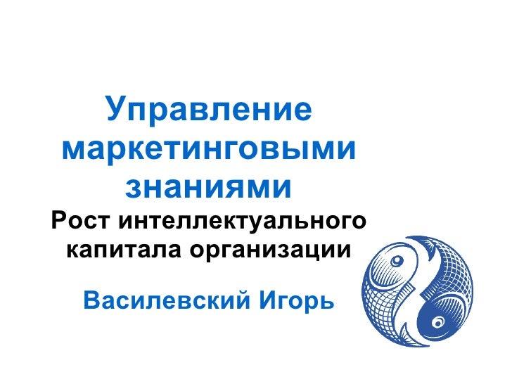 Управлениемаркетинговыми   знаниямиРост интеллектуального капитала организации  Василевский Игорь