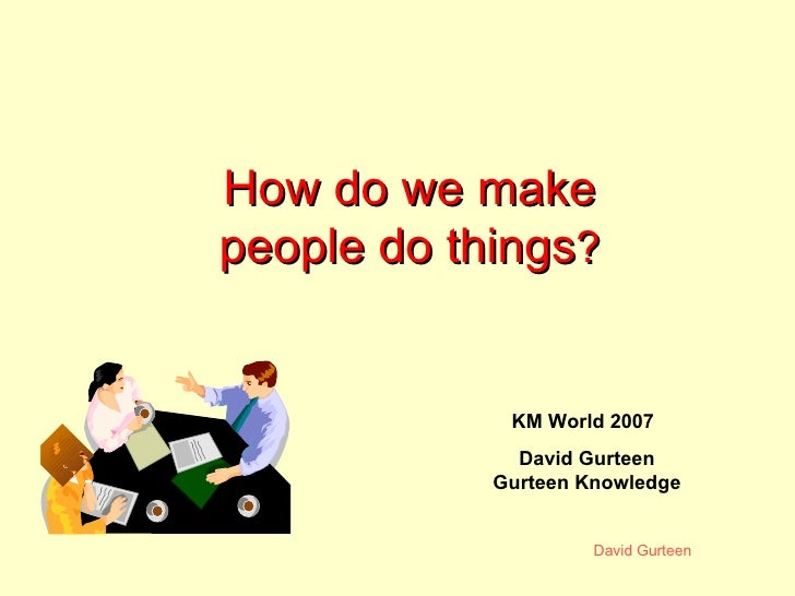 How do we make people do things ? KM World 2007 David Gurteen Gurteen Knowledge