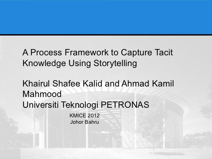 A Process Framework to Capture TacitKnowledge Using StorytellingKhairul Shafee Kalid and Ahmad KamilMahmoodUniversiti Tekn...