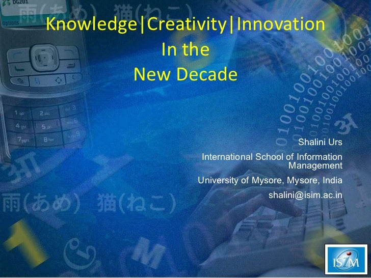 Knowledge|Creativity|Innovation In the New Decade Shalini Urs International School of Information Management University of...