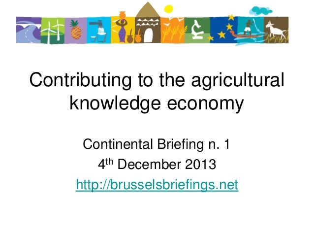 Contributing to the agricultural knowledge economy Continental Briefing n. 1 4th December 2013 http://brusselsbriefings.ne...