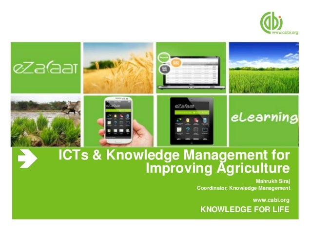 www.cabi.org KNOWLEDGE FOR LIFE ICTs & Knowledge Management for Improving Agriculture Mahrukh Siraj Coordinator, Knowledge...