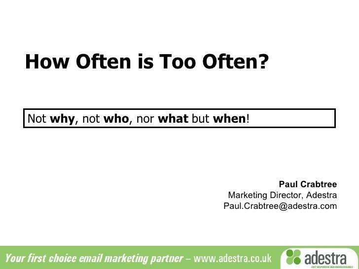 How Often is Too Often? Paul Crabtree Marketing Director, Adestra [email_address] Not  why , not  who , nor  what  but  wh...